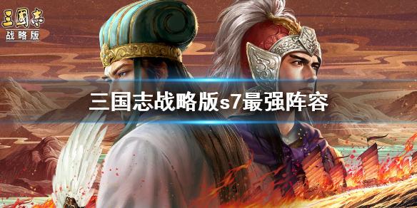 三国志战略版s7阵容排行 三国志战略版最强t0阵容推荐