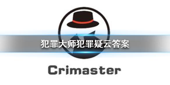 犯罪大师犯罪疑云答案 犯罪大师犯罪疑云答案是什么